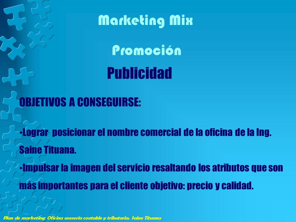 Plan de marketing: Oficina asesoría contable y tributaria. Saine Tituana Marketing Mix Promoción Publicidad OBJETIVOS A CONSEGUIRSE: Lograr posicionar