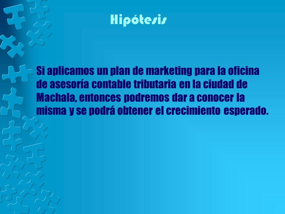 Hipótesis Si aplicamos un plan de marketing para la oficina de asesoría contable tributaria en la ciudad de Machala, entonces podremos dar a conocer l