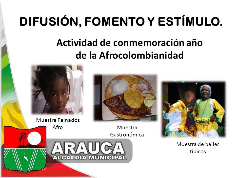 DIFUSIÓN, FOMENTO Y ESTÍMULO. Actividad de conmemoración año de la Afrocolombianidad Muestra Gastronómica Muestra de bailes típicos Muestra Peinados A
