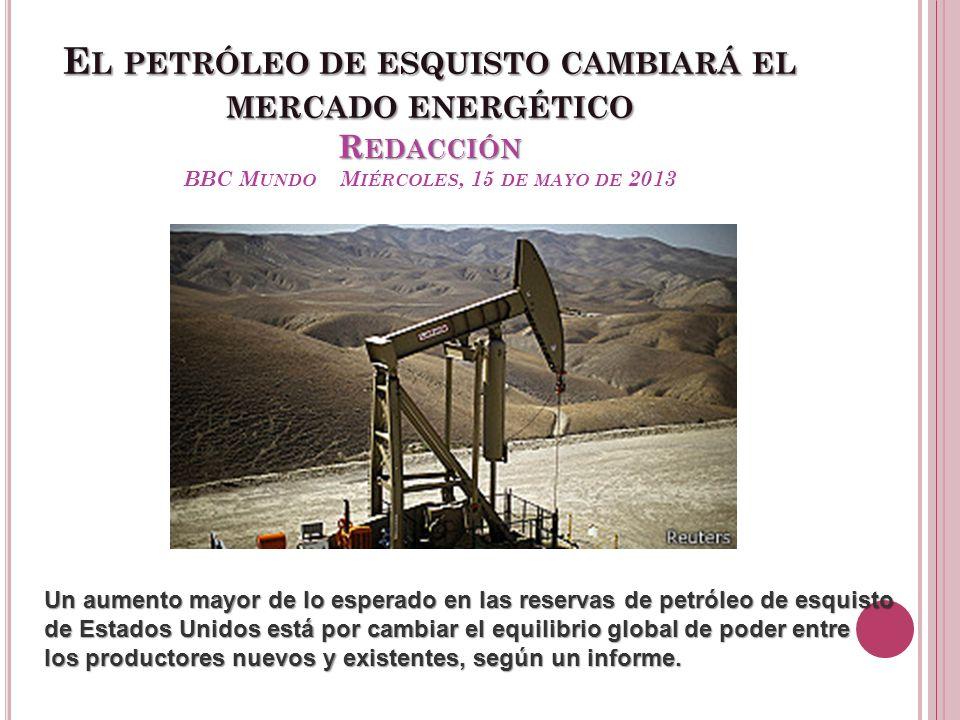 E L PETRÓLEO DE ESQUISTO CAMBIARÁ EL MERCADO ENERGÉTICO R EDACCIÓN E L PETRÓLEO DE ESQUISTO CAMBIARÁ EL MERCADO ENERGÉTICO R EDACCIÓN BBC M UNDO M IÉR