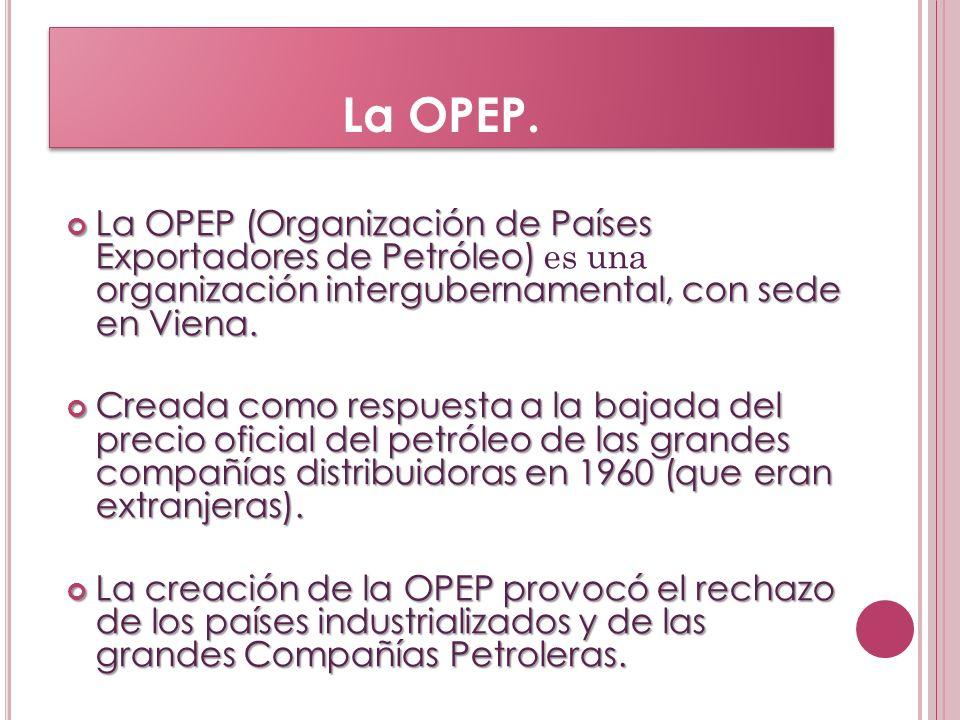La OPEP. La OPEP (Organización de Países Exportadores de Petróleo) organización intergubernamental, con sede en Viena. La OPEP (Organización de Países