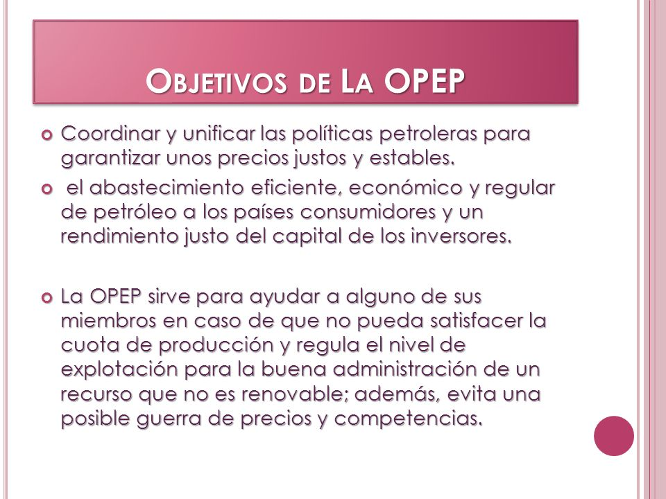 O BJETIVOS DE L A OPEP Coordinar y unificar las políticas petroleras para garantizar unos precios justos y estables. Coordinar y unificar las política