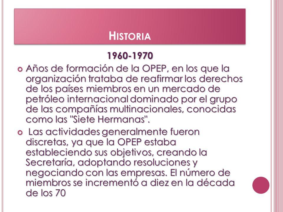 H ISTORIA 1960-1970 1960-1970 Años de formación de la OPEP, en los que la organización trataba de reafirmar los derechos de los países miembros en un