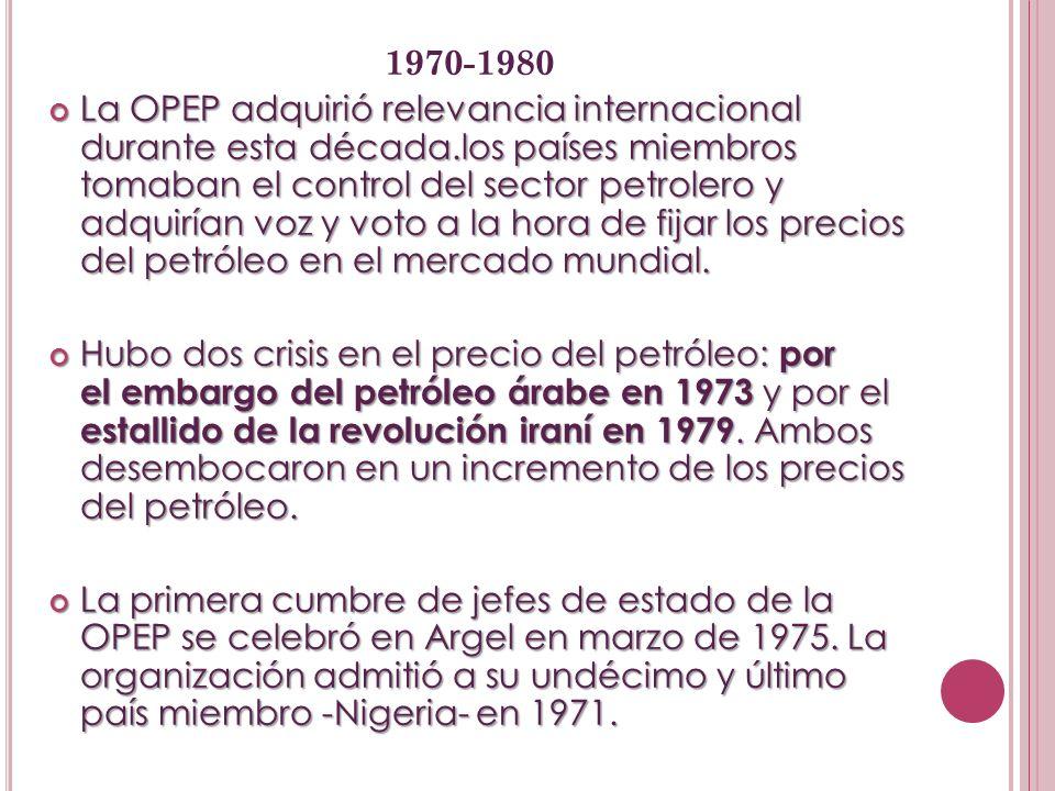 1970-1980 La OPEP adquirió relevancia internacional durante esta década.los países miembros tomaban el control del sector petrolero y adquirían voz y