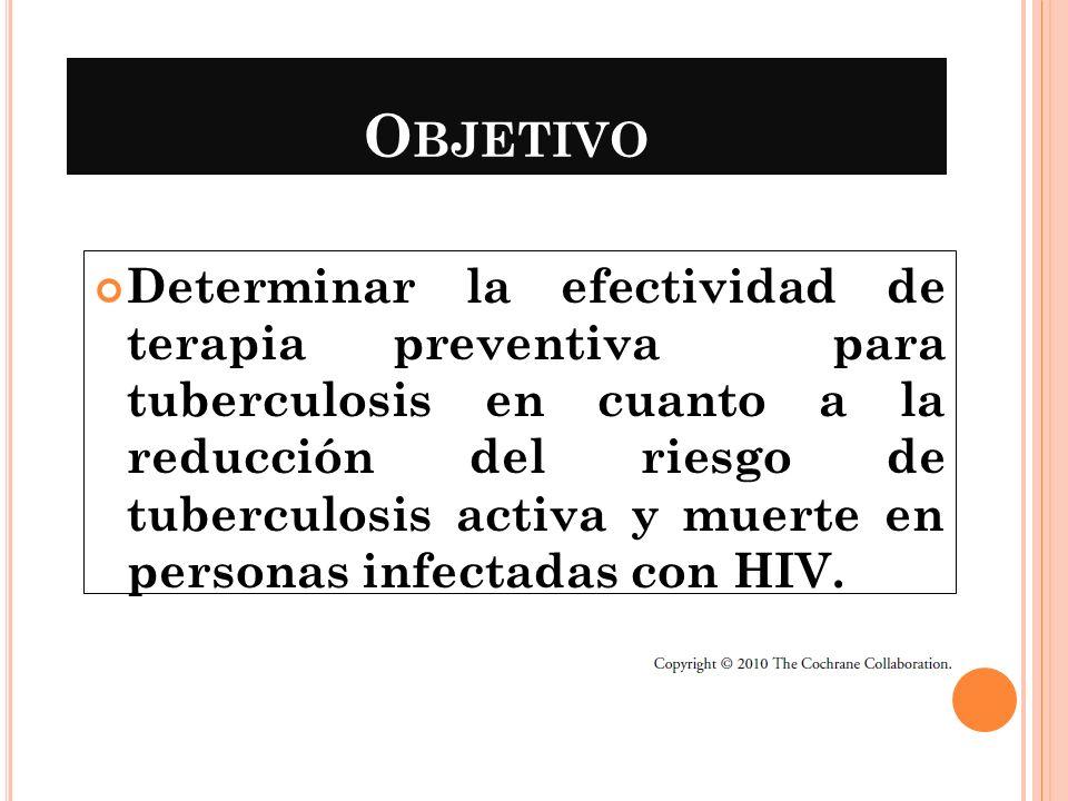O BJETIVO Determinar la efectividad de terapia preventiva para tuberculosis en cuanto a la reducción del riesgo de tuberculosis activa y muerte en per