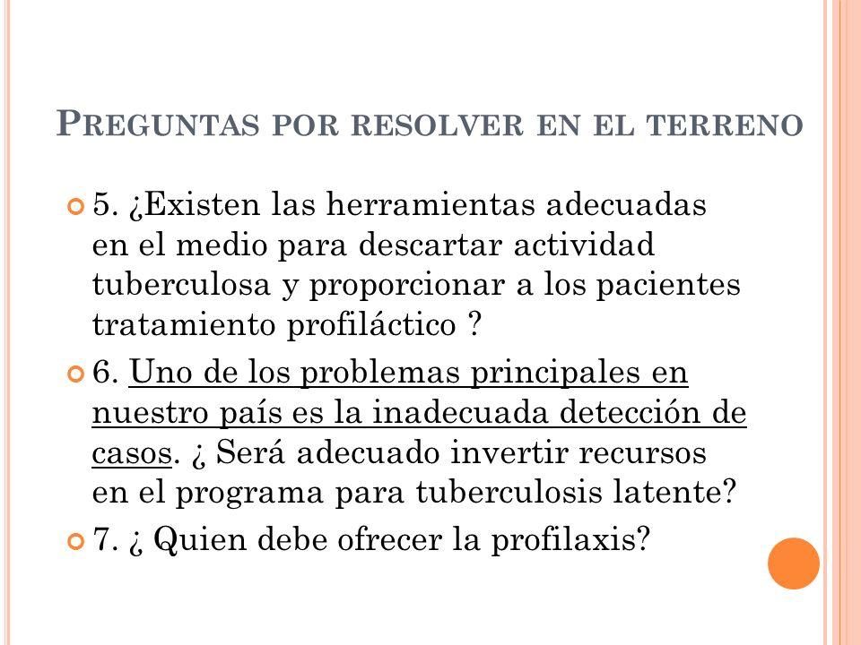 P REGUNTAS POR RESOLVER EN EL TERRENO 5. ¿Existen las herramientas adecuadas en el medio para descartar actividad tuberculosa y proporcionar a los pac
