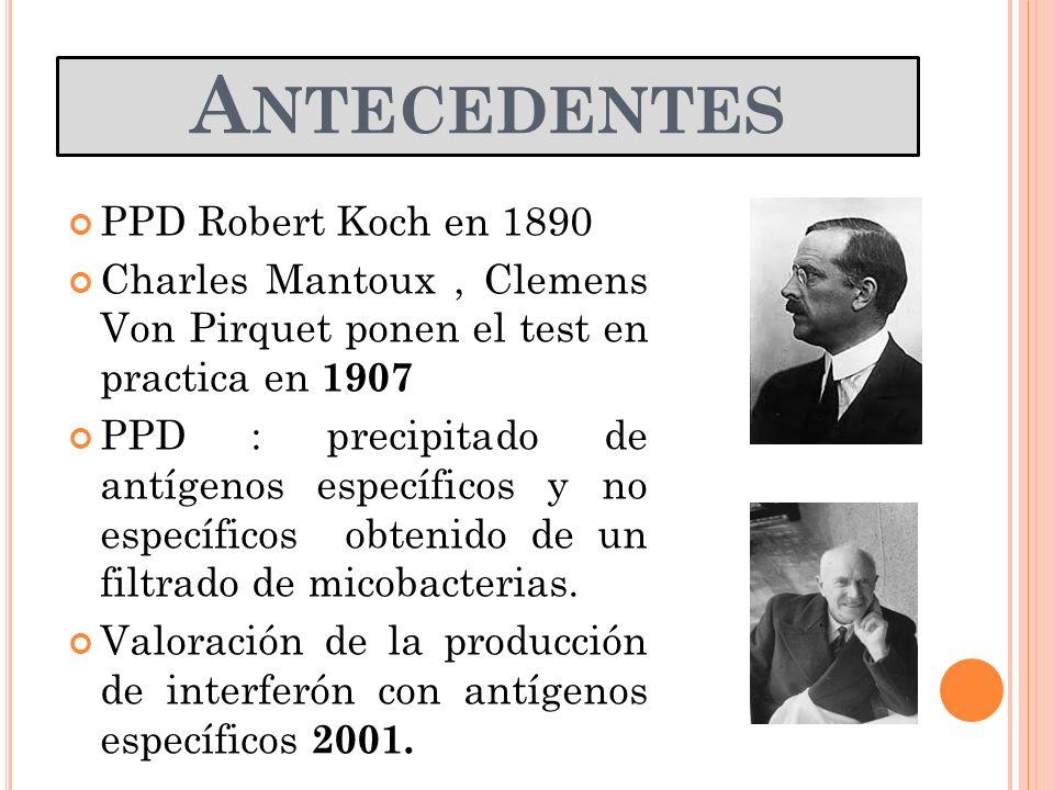 A NTECEDENTES PPD Robert Koch en 1890 Charles Mantoux, Clemens Von Pirquet ponen el test en practica en 1907 PPD : precipitado de antígenos específico