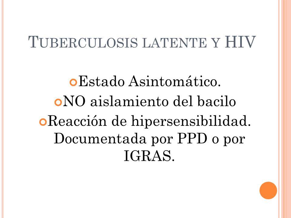 T UBERCULOSIS LATENTE Y HIV Estado Asintomático. NO aislamiento del bacilo Reacción de hipersensibilidad. Documentada por PPD o por IGRAS.