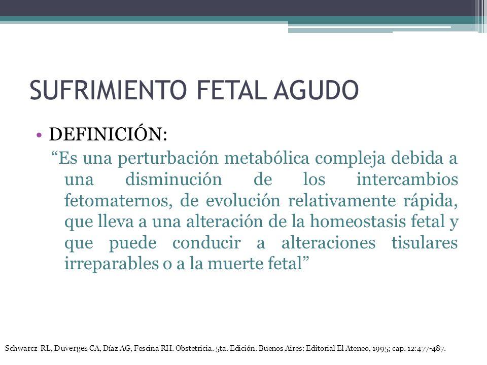 SUFRIMIENTO FETAL AGUDO DEFINICIÓN: Es una perturbación metabólica compleja debida a una disminución de los intercambios fetomaternos, de evolución relativamente rápida, que lleva a una alteración de la homeostasis fetal y que puede conducir a alteraciones tisulares irreparables o a la muerte fetal Schwarcz RL, Duverges CA, Díaz AG, Fescina RH.