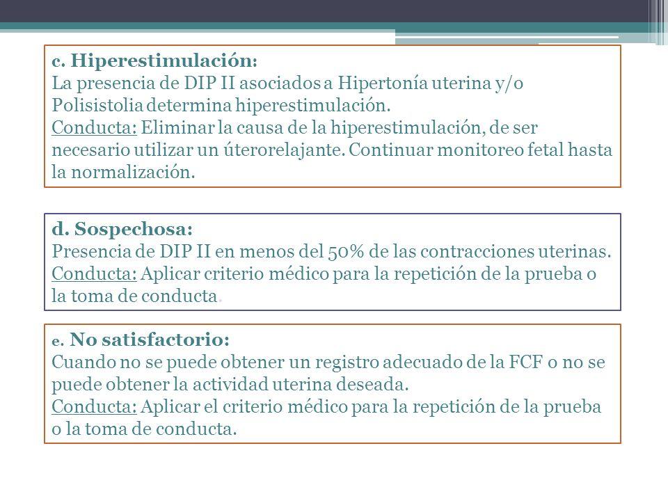 c. Hiperestimulación : La presencia de DIP II asociados a Hipertonía uterina y/o Polisistolia determina hiperestimulación. Conducta: Eliminar la causa