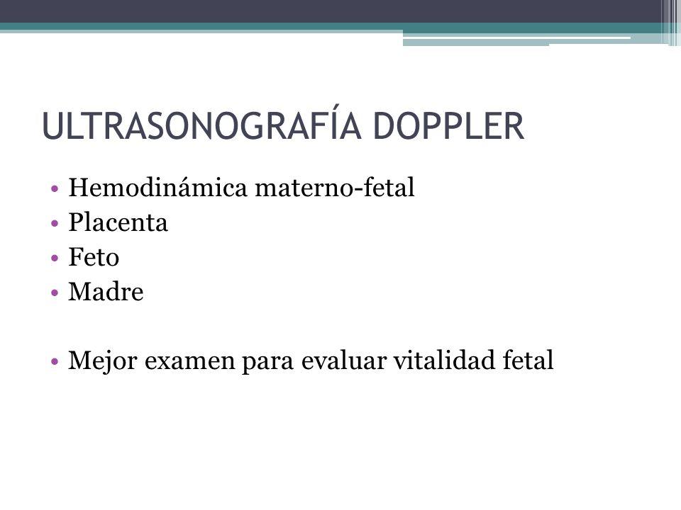 ULTRASONOGRAFÍA DOPPLER Hemodinámica materno-fetal Placenta Feto Madre Mejor examen para evaluar vitalidad fetal