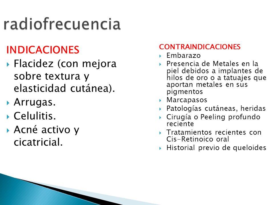 radiofrecuencia INDICACIONES Flacidez (con mejora sobre textura y elasticidad cutánea). Arrugas. Celulitis. Acné activo y cicatricial. CONTRAINDICACIO