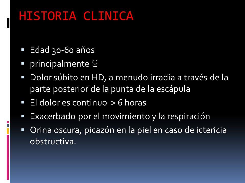 HISTORIA CLINICA Edad 30-60 años principalmente Dolor súbito en HD, a menudo irradia a través de la parte posterior de la punta de la escápula El dolor es continuo > 6 horas Exacerbado por el movimiento y la respiración Orina oscura, picazón en la piel en caso de ictericia obstructiva.