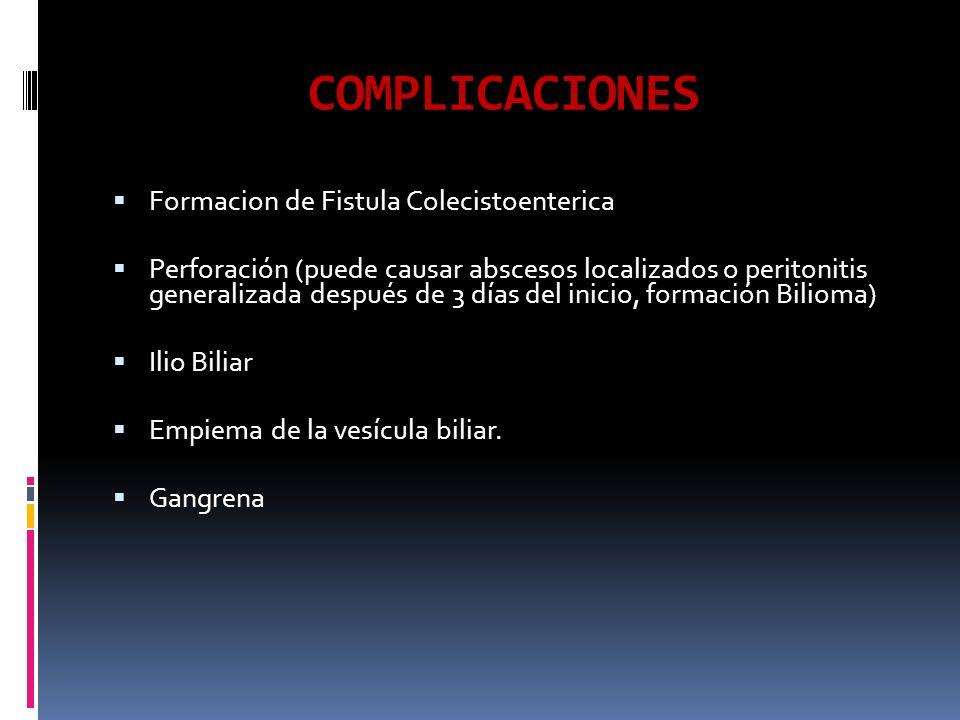 COMPLICACIONES Formacion de Fistula Colecistoenterica Perforación (puede causar abscesos localizados o peritonitis generalizada después de 3 días del inicio, formación Bilioma) Ilio Biliar Empiema de la vesícula biliar.
