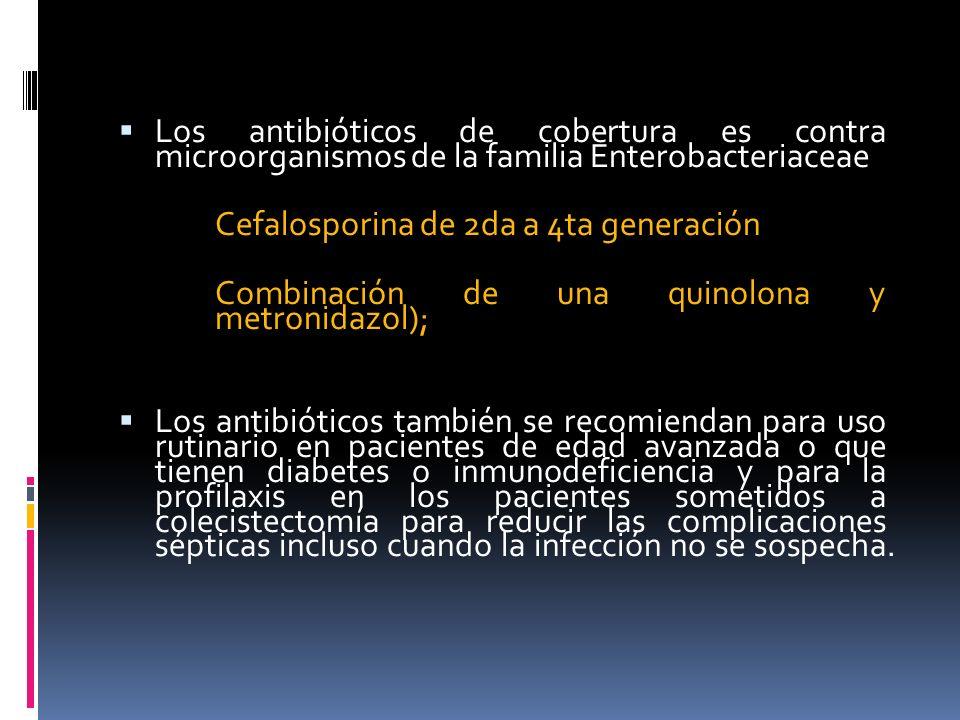 Los antibióticos de cobertura es contra microorganismos de la familia Enterobacteriaceae Cefalosporina de 2da a 4ta generación Combinación de una quinolona y metronidazol); Los antibióticos también se recomiendan para uso rutinario en pacientes de edad avanzada o que tienen diabetes o inmunodeficiencia y para la profilaxis en los pacientes sometidos a colecistectomía para reducir las complicaciones sépticas incluso cuando la infección no se sospecha.