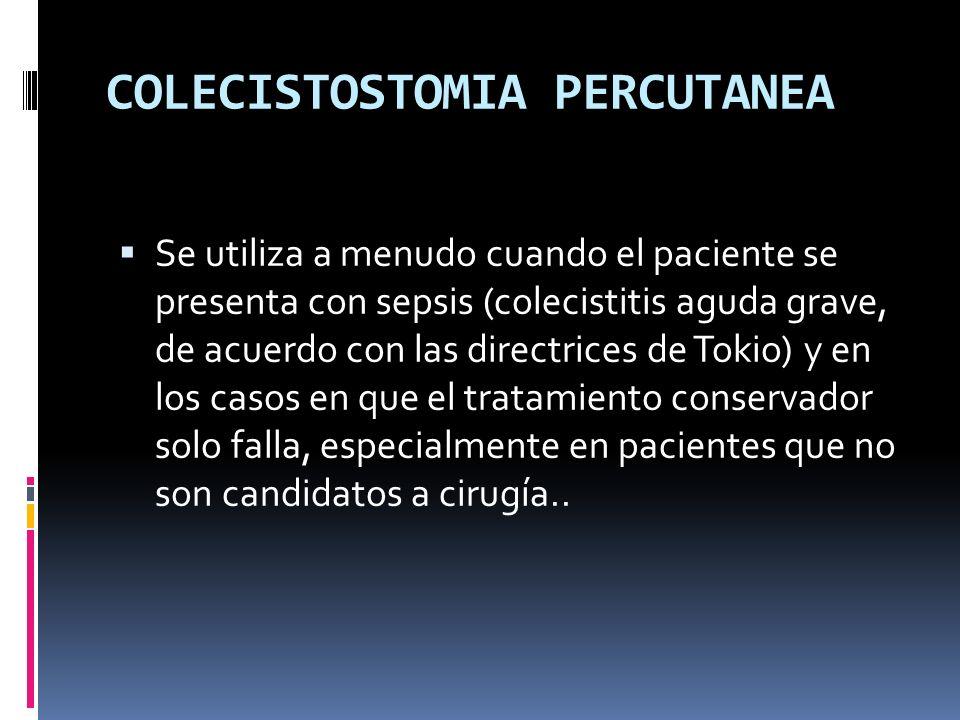 COLECISTOSTOMIA PERCUTANEA Se utiliza a menudo cuando el paciente se presenta con sepsis (colecistitis aguda grave, de acuerdo con las directrices de Tokio) y en los casos en que el tratamiento conservador solo falla, especialmente en pacientes que no son candidatos a cirugía..