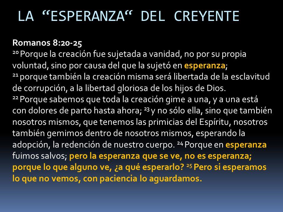 Romanos 8:20-25 20 Porque la creación fue sujetada a vanidad, no por su propia voluntad, sino por causa del que la sujetó en esperanza; 21 porque también la creación misma será libertada de la esclavitud de corrupción, a la libertad gloriosa de los hijos de Dios.