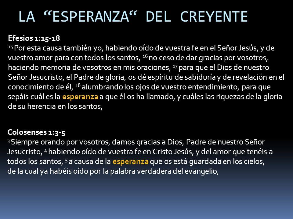 Efesios 1:15-18 15 Por esta causa también yo, habiendo oído de vuestra fe en el Señor Jesús, y de vuestro amor para con todos los santos, 16 no ceso de dar gracias por vosotros, haciendo memoria de vosotros en mis oraciones, 17 para que el Dios de nuestro Señor Jesucristo, el Padre de gloria, os dé espíritu de sabiduría y de revelación en el conocimiento de él, 18 alumbrando los ojos de vuestro entendimiento, para que sepáis cuál es la esperanza a que él os ha llamado, y cuáles las riquezas de la gloria de su herencia en los santos, Colosenses 1:3-5 3 Siempre orando por vosotros, damos gracias a Dios, Padre de nuestro Señor Jesucristo, 4 habiendo oído de vuestra fe en Cristo Jesús, y del amor que tenéis a todos los santos, 5 a causa de la esperanza que os está guardada en los cielos, de la cual ya habéis oído por la palabra verdadera del evangelio, LA ESPERANZA DEL CREYENTE