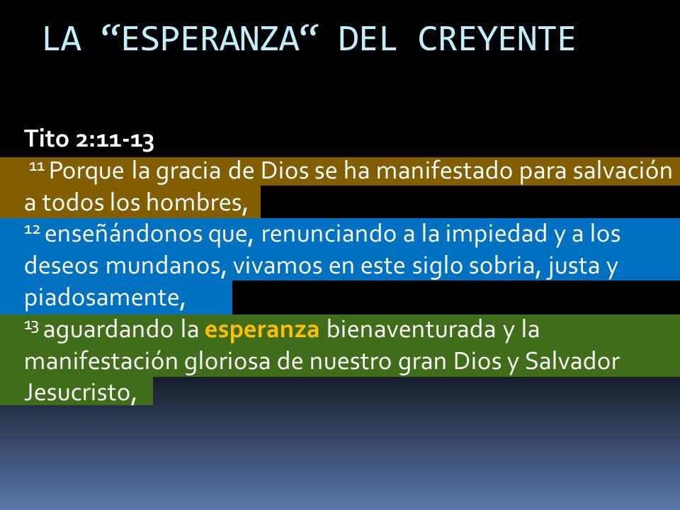 Tito 2:11-13 11 Porque la gracia de Dios se ha manifestado para salvación a todos los hombres, 12 enseñándonos que, renunciando a la impiedad y a los deseos mundanos, vivamos en este siglo sobria, justa y piadosamente, 13 aguardando la esperanza bienaventurada y la manifestación gloriosa de nuestro gran Dios y Salvador Jesucristo, LA ESPERANZA DEL CREYENTE