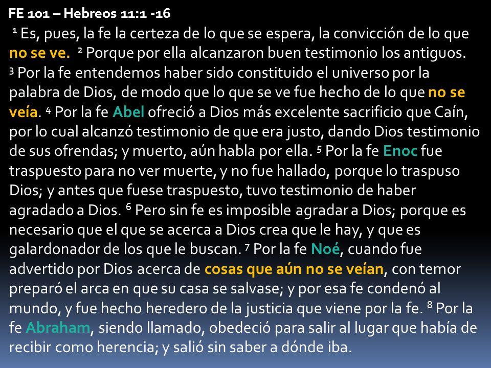 FE 101 – Hebreos 11:1 -16 1 Es, pues, la fe la certeza de lo que se espera, la convicción de lo que no se ve. 2 Porque por ella alcanzaron buen testim