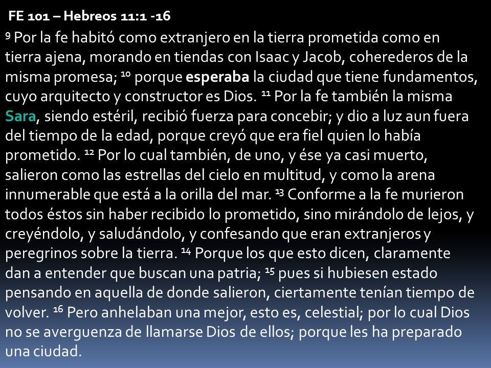 FE 101 – Hebreos 11:1 -16 9 Por la fe habitó como extranjero en la tierra prometida como en tierra ajena, morando en tiendas con Isaac y Jacob, coherederos de la misma promesa; 10 porque esperaba la ciudad que tiene fundamentos, cuyo arquitecto y constructor es Dios.