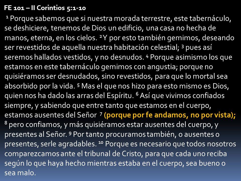 FE 101 – II Corintios 5:1-10 1 Porque sabemos que si nuestra morada terrestre, este tabernáculo, se deshiciere, tenemos de Dios un edificio, una casa
