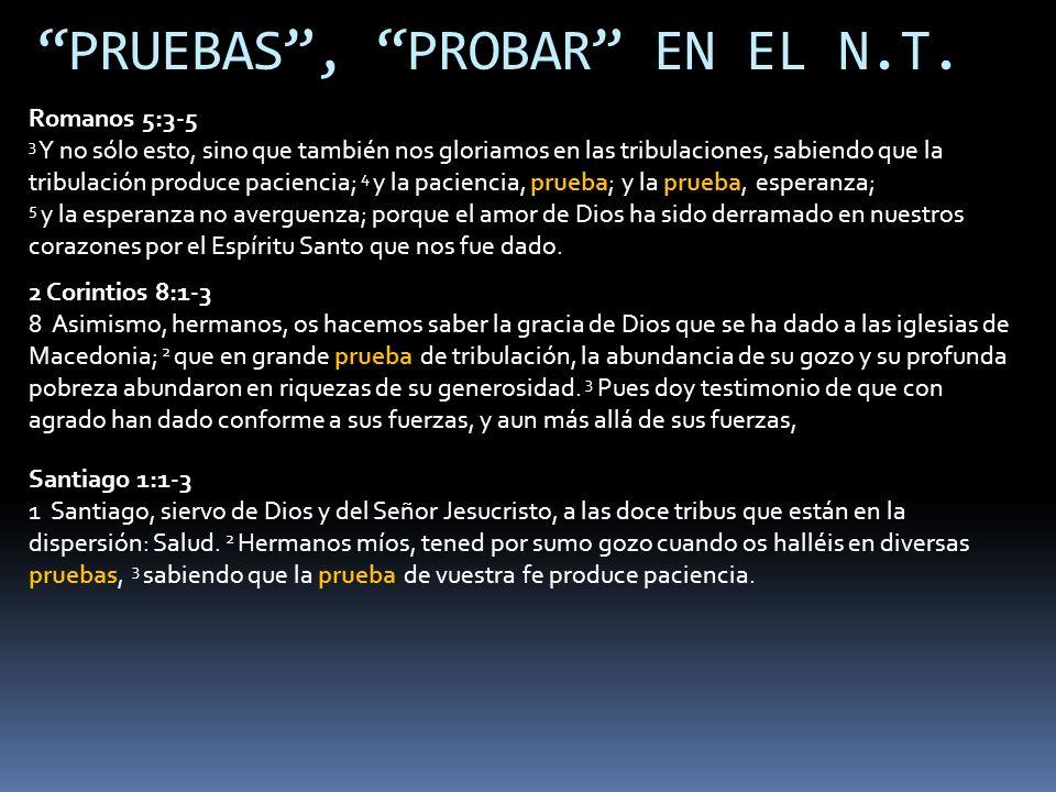 PRUEBAS, PROBAR EN EL N.T. Romanos 5:3-5 3 Y no sólo esto, sino que también nos gloriamos en las tribulaciones, sabiendo que la tribulación produce pa