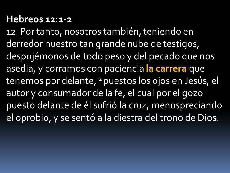 Hebreos 12:1-2 12 Por tanto, nosotros también, teniendo en derredor nuestro tan grande nube de testigos, despojémonos de todo peso y del pecado que nos asedia, y corramos con paciencia la carrera que tenemos por delante, 2 puestos los ojos en Jesús, el autor y consumador de la fe, el cual por el gozo puesto delante de él sufrió la cruz, menospreciando el oprobio, y se sentó a la diestra del trono de Dios.