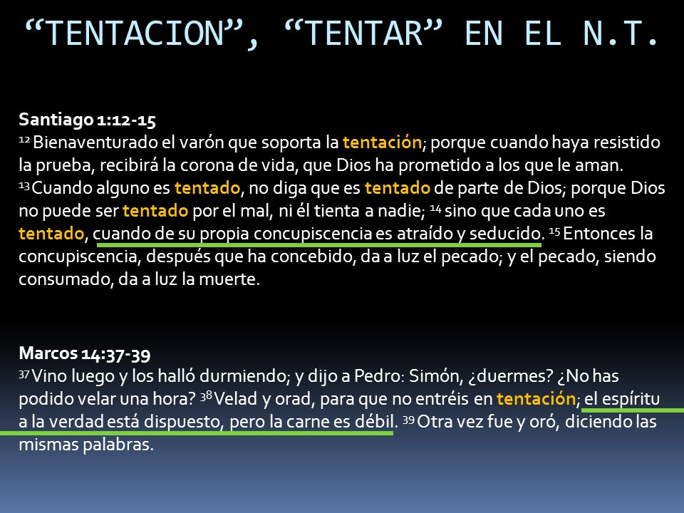 TENTACION, TENTAR EN EL N.T. Santiago 1:12-15 12 Bienaventurado el varón que soporta la tentación; porque cuando haya resistido la prueba, recibirá la