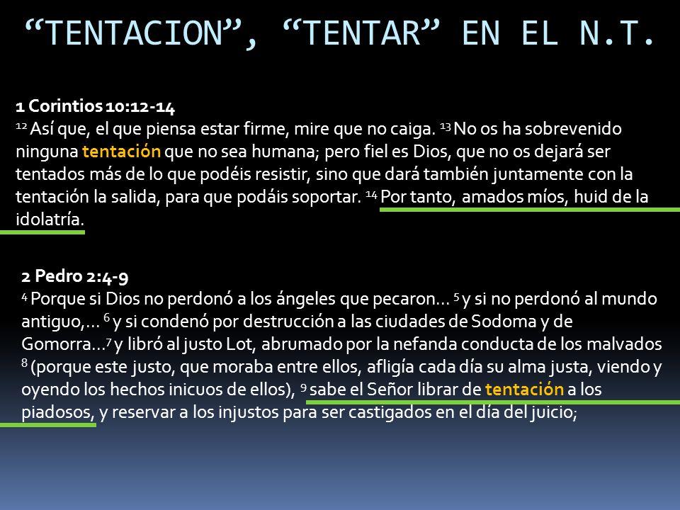 TENTACION, TENTAR EN EL N.T. 1 Corintios 10:12-14 12 Así que, el que piensa estar firme, mire que no caiga. 13 No os ha sobrevenido ninguna tentación