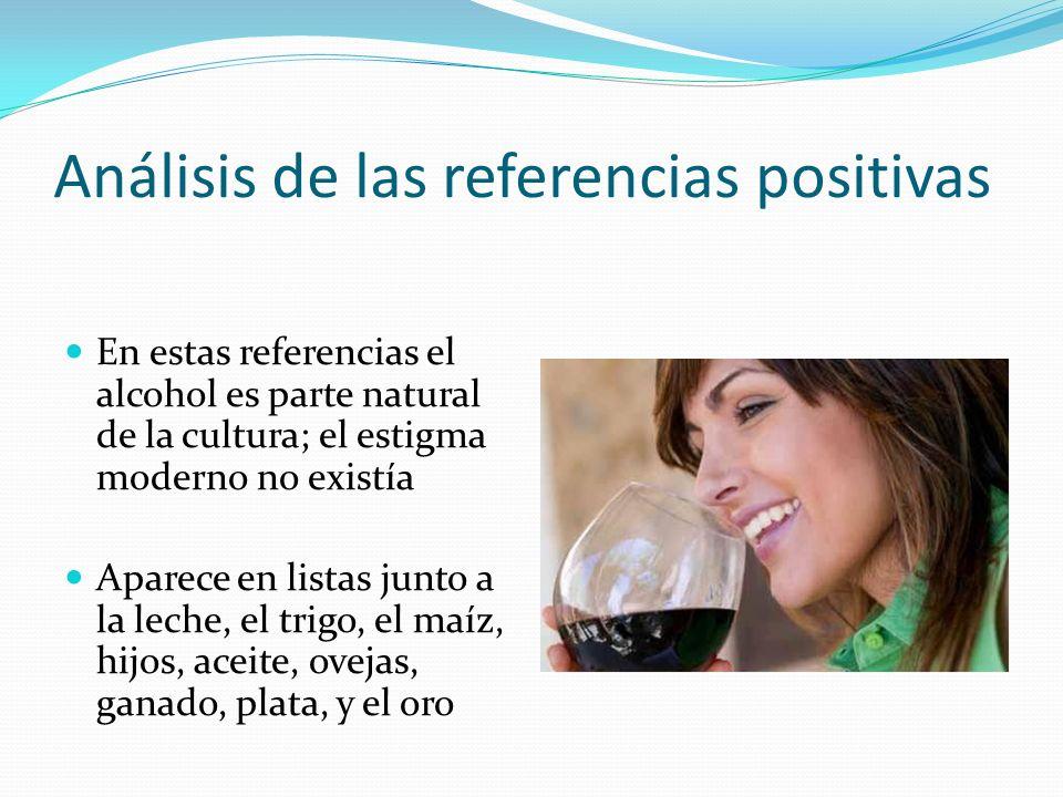 Análisis de las referencias positivas En estas referencias el alcohol es parte natural de la cultura; el estigma moderno no existía Aparece en listas