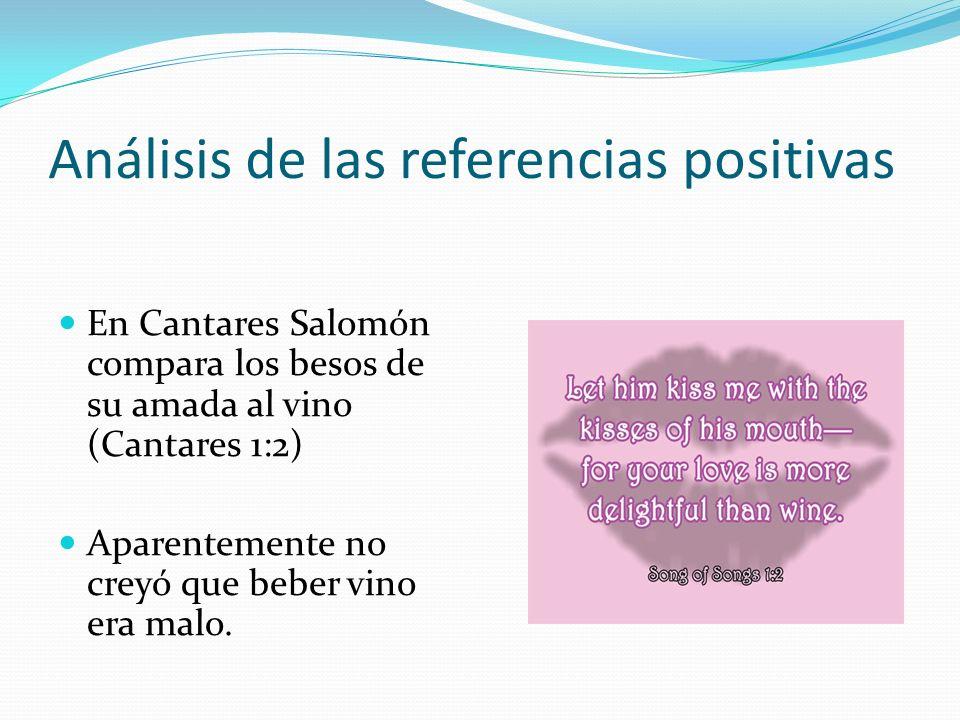 Análisis de las referencias positivas En Cantares Salomón compara los besos de su amada al vino (Cantares 1:2) Aparentemente no creyó que beber vino e
