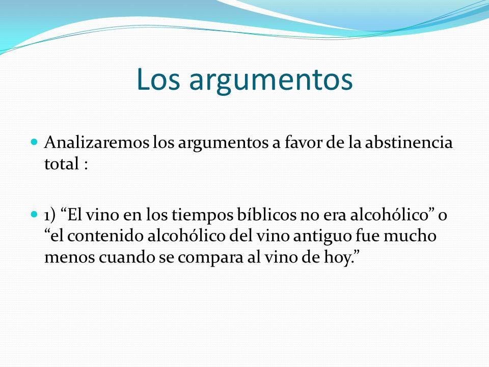 Los argumentos Analizaremos los argumentos a favor de la abstinencia total : 1) El vino en los tiempos bíblicos no era alcohólico o el contenido alcoh