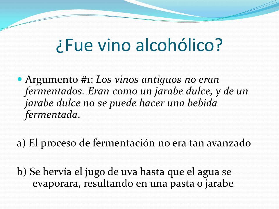 ¿Fue vino alcohólico? Argumento #1: Los vinos antiguos no eran fermentados. Eran como un jarabe dulce, y de un jarabe dulce no se puede hacer una bebi