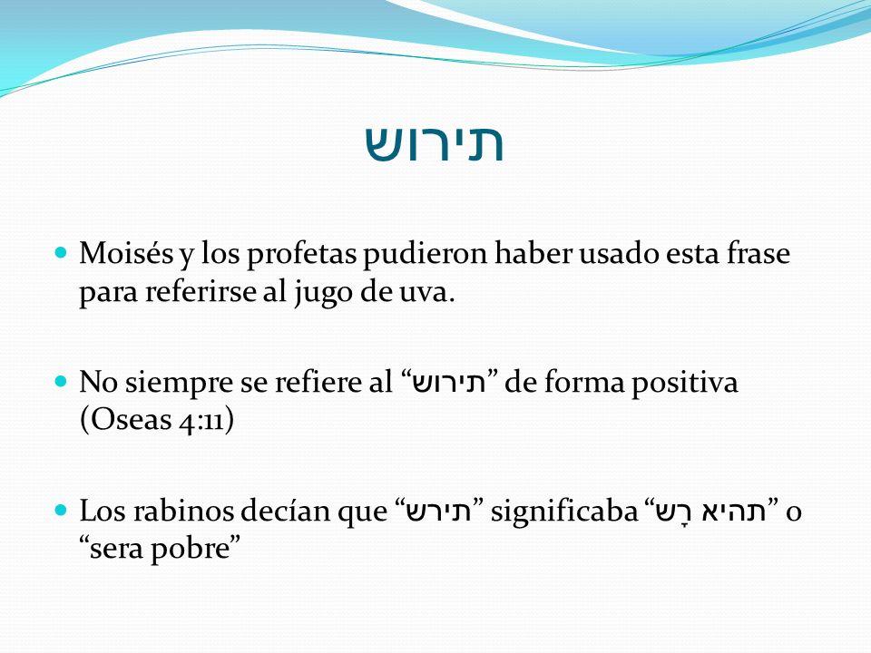 תירוש Moisés y los profetas pudieron haber usado esta frase para referirse al jugo de uva. No siempre se refiere al תירוש de forma positiva (Oseas 4:1