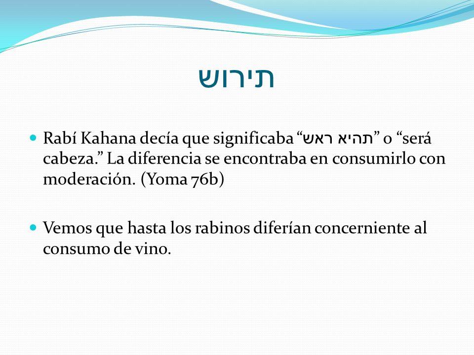 תירוש Rabí Kahana decía que significaba תהיא ראש o será cabeza. La diferencia se encontraba en consumirlo con moderación. (Yoma 76b) Vemos que hasta l