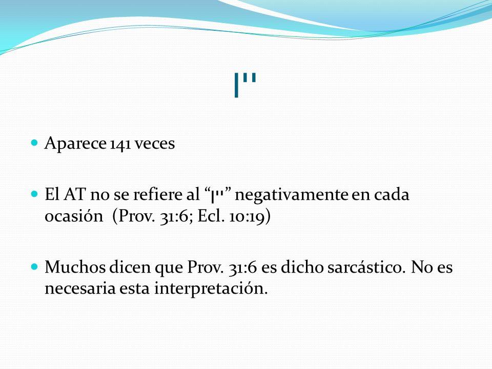 יין Aparece 141 veces El AT no se refiere al יין negativamente en cada ocasión (Prov. 31:6; Ecl. 10:19) Muchos dicen que Prov. 31:6 es dicho sarcástic