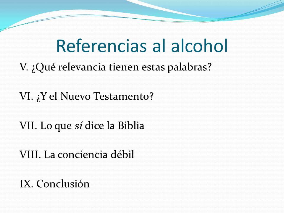 Referencias al alcohol V. ¿Qué relevancia tienen estas palabras? VI. ¿Y el Nuevo Testamento? VII. Lo que sí dice la Biblia VIII. La conciencia débil I