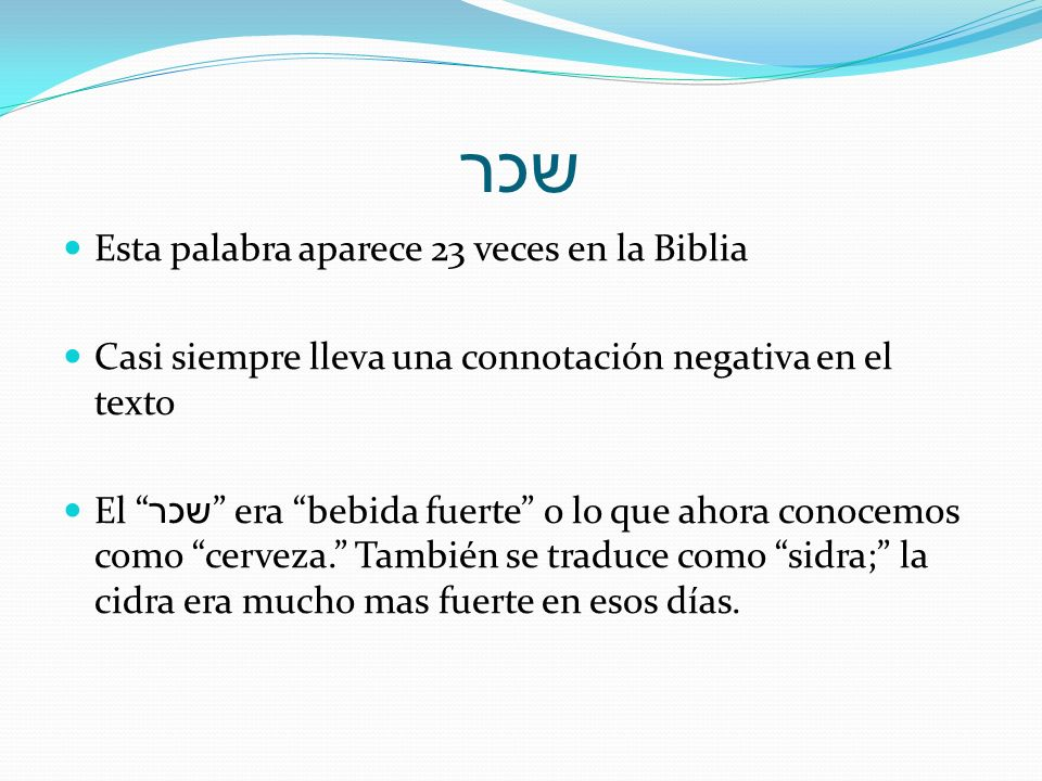 שכר Esta palabra aparece 23 veces en la Biblia Casi siempre lleva una connotación negativa en el texto El שכר era bebida fuerte o lo que ahora conocem