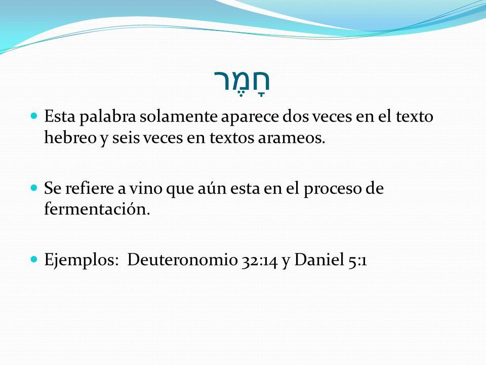 חָמֶר Esta palabra solamente aparece dos veces en el texto hebreo y seis veces en textos arameos. Se refiere a vino que aún esta en el proceso de ferm
