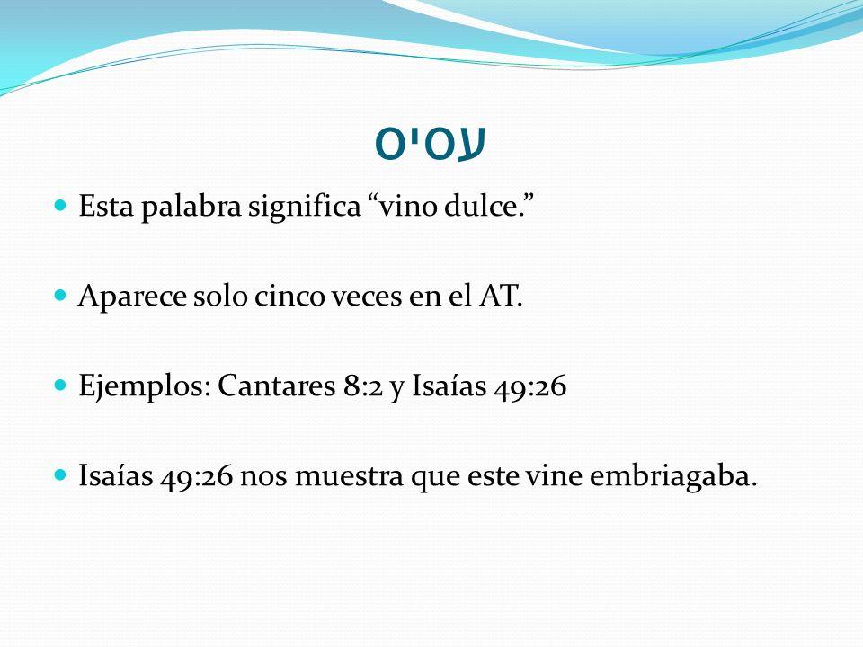 עסיס Esta palabra significa vino dulce. Aparece solo cinco veces en el AT. Ejemplos: Cantares 8:2 y Isaías 49:26 Isaías 49:26 nos muestra que este vin