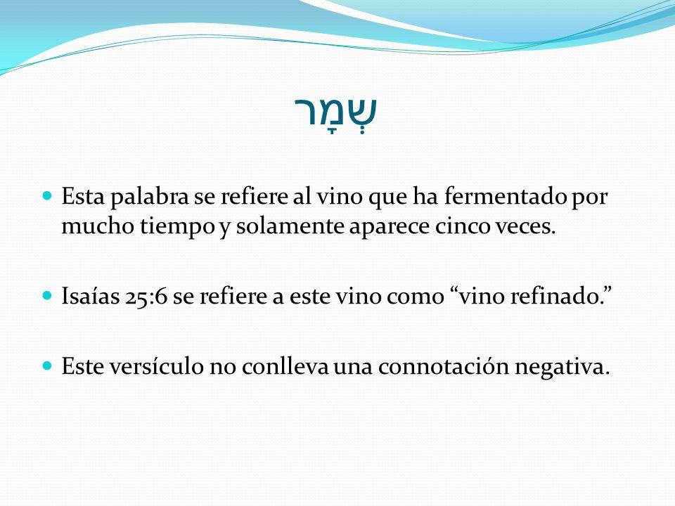 שְמָר Esta palabra se refiere al vino que ha fermentado por mucho tiempo y solamente aparece cinco veces. Isaías 25:6 se refiere a este vino como vino