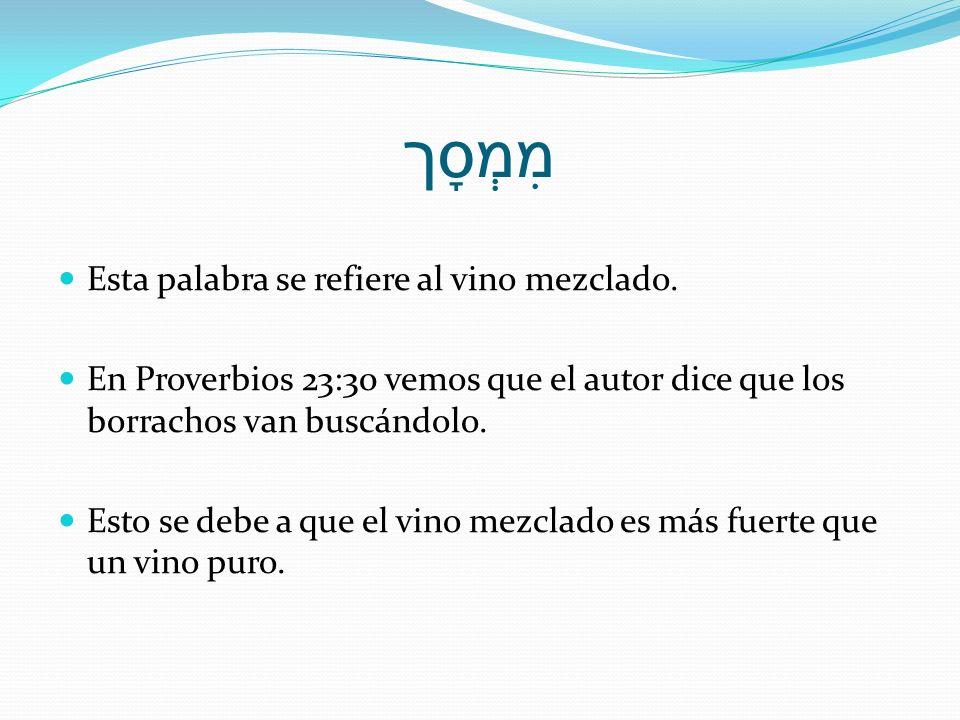 מִמְסָך Esta palabra se refiere al vino mezclado. En Proverbios 23:30 vemos que el autor dice que los borrachos van buscándolo. Esto se debe a que el