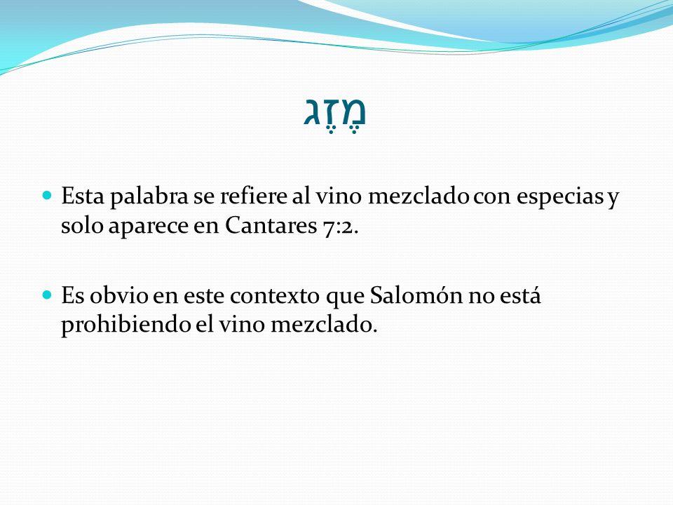 מֶזֶג Esta palabra se refiere al vino mezclado con especias y solo aparece en Cantares 7:2. Es obvio en este contexto que Salomón no está prohibiendo