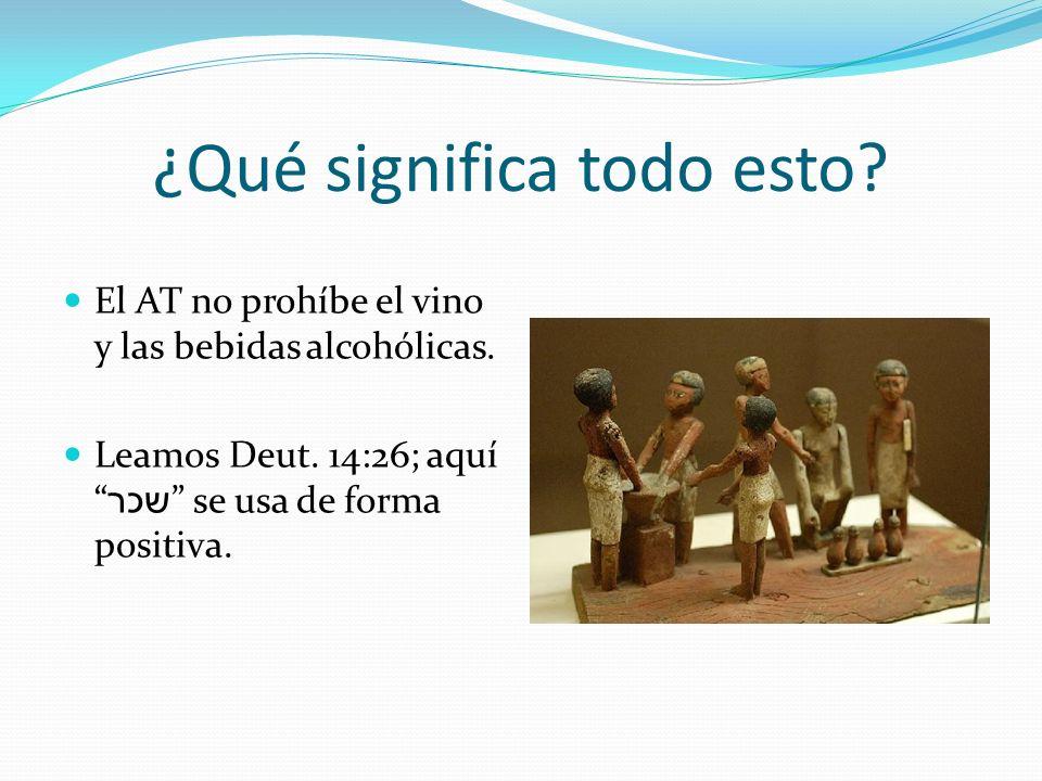¿Qué significa todo esto? El AT no prohíbe el vino y las bebidas alcohólicas. Leamos Deut. 14:26; aquí שכר se usa de forma positiva.