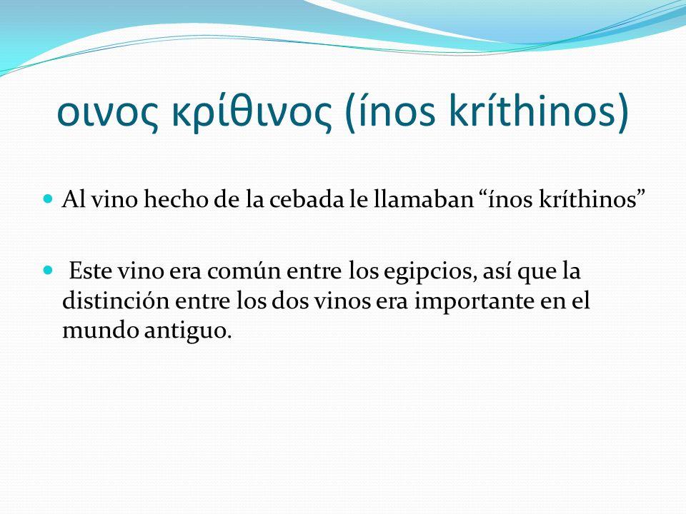 οινος κρίθινος (ínos kríthinos) Al vino hecho de la cebada le llamaban ínos kríthinos Este vino era común entre los egipcios, así que la distinción en