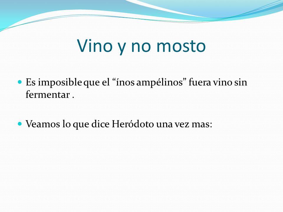 Vino y no mosto Es imposible que el ínos ampélinos fuera vino sin fermentar. Veamos lo que dice Heródoto una vez mas: