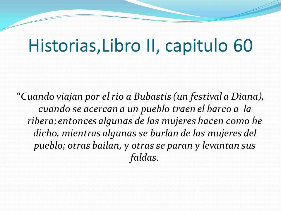 Historias,Libro II, capitulo 60 Cuando viajan por el rio a Bubastis (un festival a Diana), cuando se acercan a un pueblo traen el barco a la ribera; e