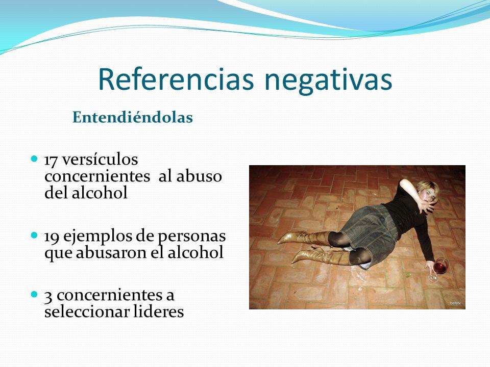 Referencias negativas Entendiéndolas 17 versículos concernientes al abuso del alcohol 19 ejemplos de personas que abusaron el alcohol 3 concernientes