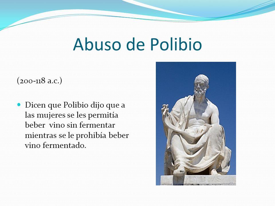 Abuso de Polibio (200-118 a.c.) Dicen que Polibio dijo que a las mujeres se les permitía beber vino sin fermentar mientras se le prohibía beber vino f